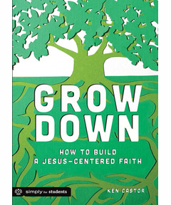 Grow Down: How to Build a Jesus-Centered Faith