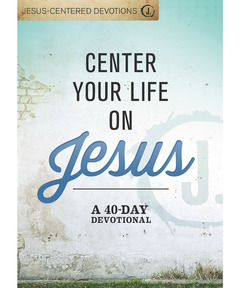 Jesus-Centered Devotions: Center Your Life on Jesus